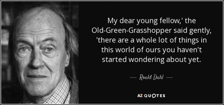 quote-my-dear-young-fellow-the-old-green-grasshopper-said-gently-there-are-a-whole-lot-of-roald-dahl-40-65-12.thumb.jpg.ea6d662c27ca158b92950c0dbee6cbc9.jpg